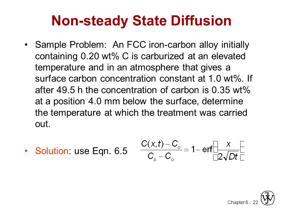 Chapter 6 - 22 Non-steady State Diffusion Sample Problem: An FCC iron-carbon alloy initially containing 0.20 wt% C is carburized at an elevated temperature and in an atmosphere that gives a surface carbon concentration constant at 1.0 wt%.
