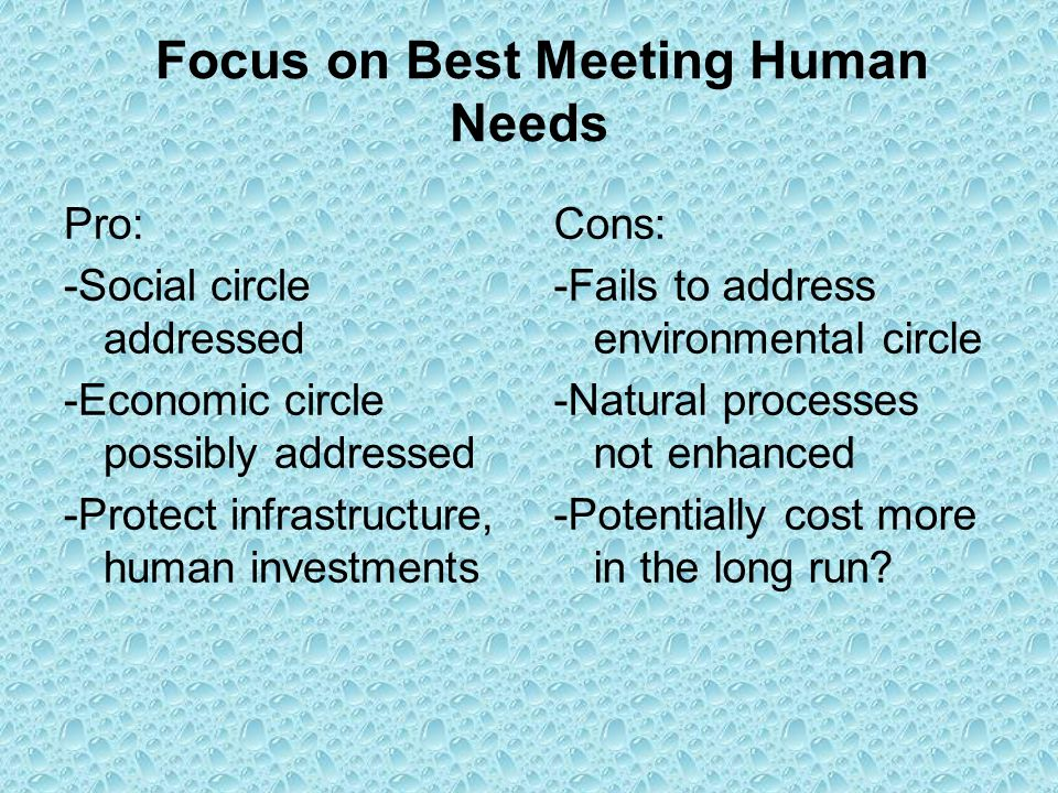 Focus on Best Meeting Human Needs Pro: -Social circle addressed -Economic circle possibly addressed -Protect infrastructure, human investments Cons: -