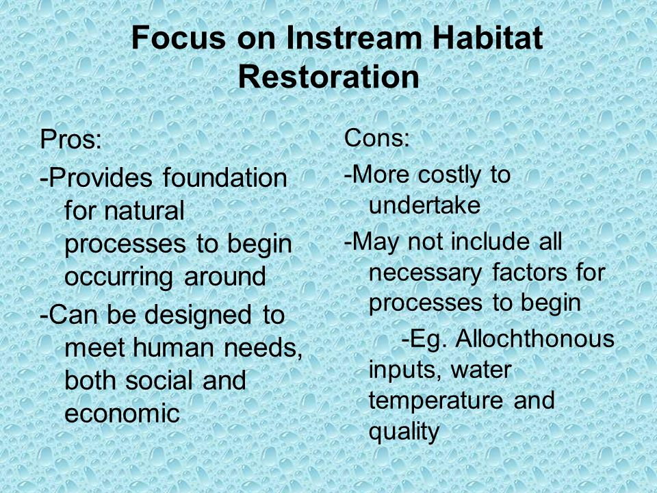 Focus on Instream Habitat Restoration Pros: -Provides foundation for natural processes to begin occurring around -Can be designed to meet human needs, both social and economic Cons: -More costly to undertake -May not include all necessary factors for processes to begin -Eg.