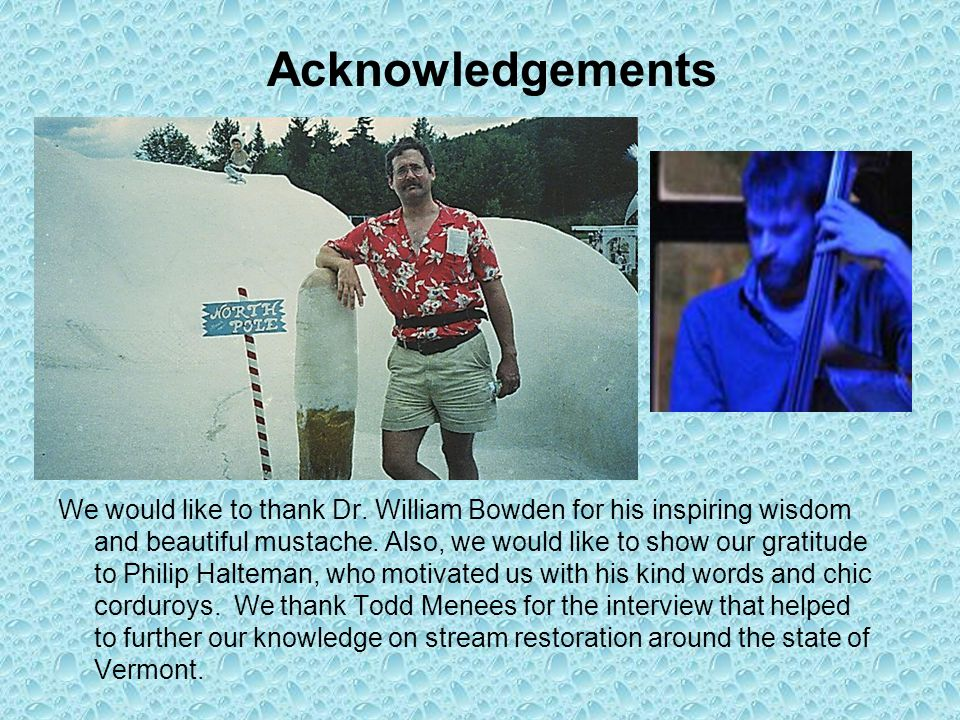 Acknowledgements We would like to thank Dr. William Bowden for his inspiring wisdom and beautiful mustache. Also, we would like to show our gratitude