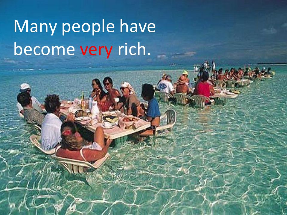 Many people have become very rich.