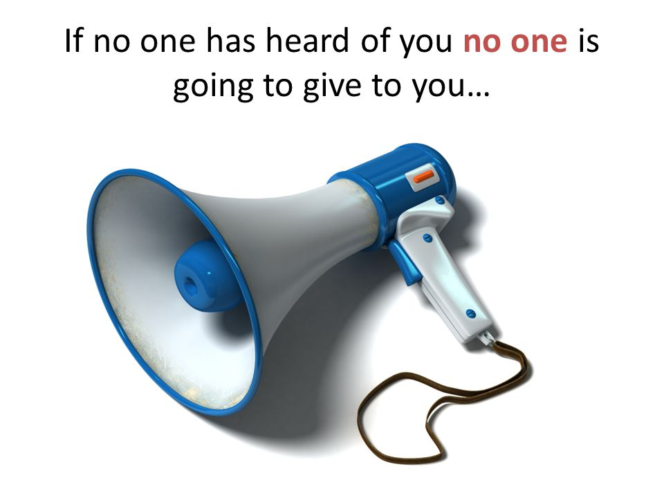 If no one has heard of you no one is going to give to you…