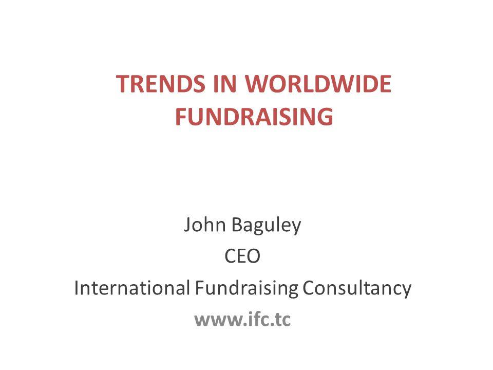 TRENDS IN WORLDWIDE FUNDRAISING John Baguley CEO International Fundraising Consultancy www.ifc.tc
