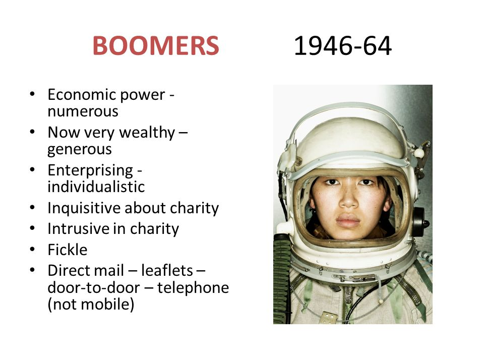 BOOMERS 1946-64 Economic power - numerous Now very wealthy – generous Enterprising - individualistic Inquisitive about charity Intrusive in charity Fickle Direct mail – leaflets – door-to-door – telephone (not mobile)