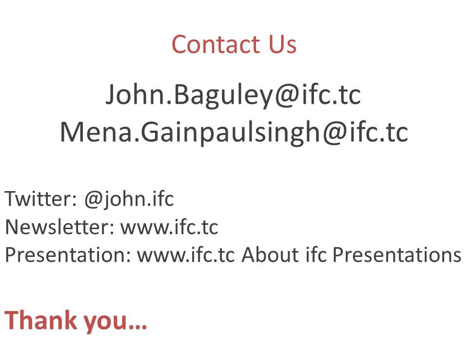 Contact Us John.Baguley@ifc.tc Mena.Gainpaulsingh@ifc.tc Twitter: @john.ifc Newsletter: www.ifc.tc Presentation: www.ifc.tc About ifc Presentations Thank you…