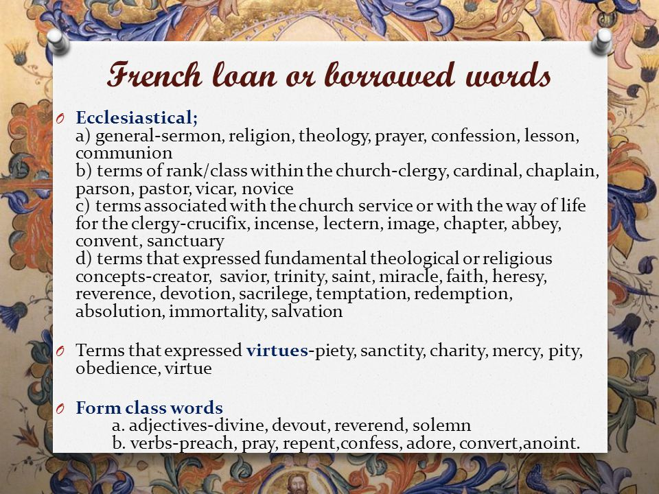 French loan or borrowed words O Ecclesiastical; a) general-sermon, religion, theology, prayer, confession, lesson, communion b) terms of rank/class within the church-clergy, cardinal, chaplain, parson, pastor, vicar, novice c) terms associated with the church service or with the way of life for the clergy-crucifix, incense, lectern, image, chapter, abbey, convent, sanctuary d) terms that expressed fundamental theological or religious concepts-creator, savior, trinity, saint, miracle, faith, heresy, reverence, devotion, sacrilege, temptation, redemption, absolution, immortality, salvation O Terms that expressed virtues-piety, sanctity, charity, mercy, pity, obedience, virtue O Form class words a.