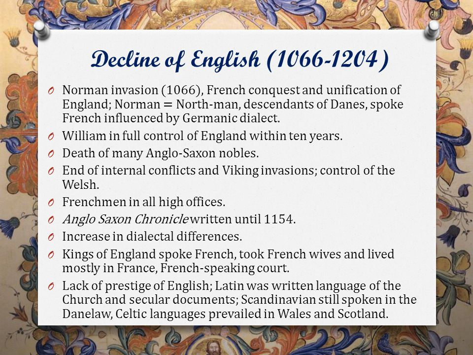 Decline of English (1066-1204) O Norman invasion (1066), French conquest and unification of England; Norman = North-man, descendants of Danes, spoke French influenced by Germanic dialect.