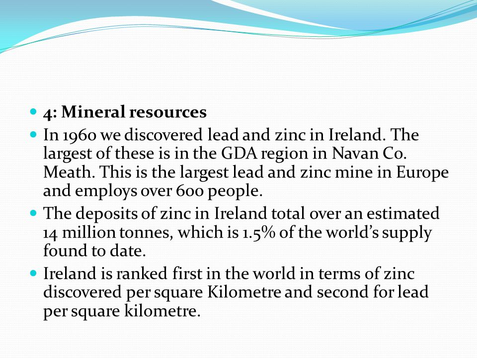4: Mineral resources In 1960 we discovered lead and zinc in Ireland.