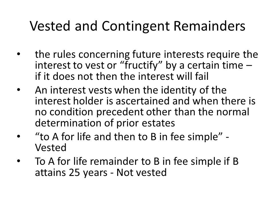 "Vested and Contingent Remainders the rules concerning future interests require the interest to vest or ""fructify"" by a certain time – if it does not t"