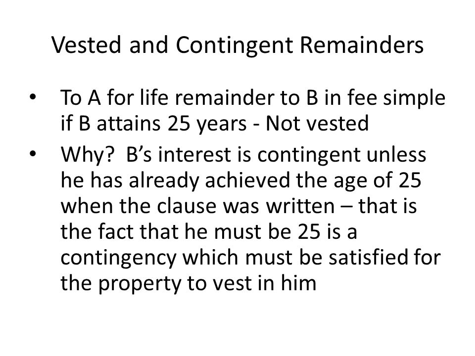 Vested and Contingent Remainders To A for life remainder to B in fee simple if B attains 25 years - Not vested Why? B's interest is contingent unless