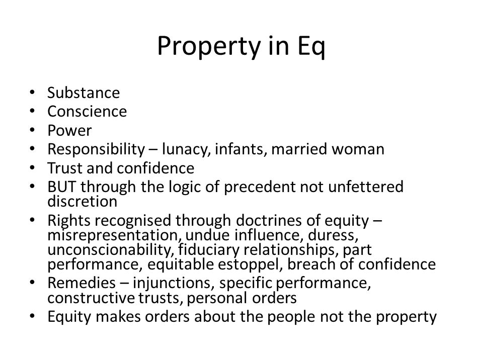 Property in Eq Substance Conscience Power Responsibility – lunacy, infants, married woman Trust and confidence BUT through the logic of precedent not