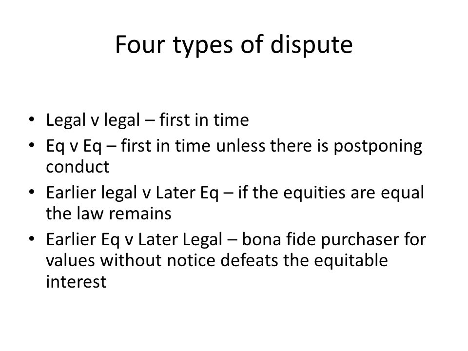 Four types of dispute Legal v legal – first in time Eq v Eq – first in time unless there is postponing conduct Earlier legal v Later Eq – if the equit