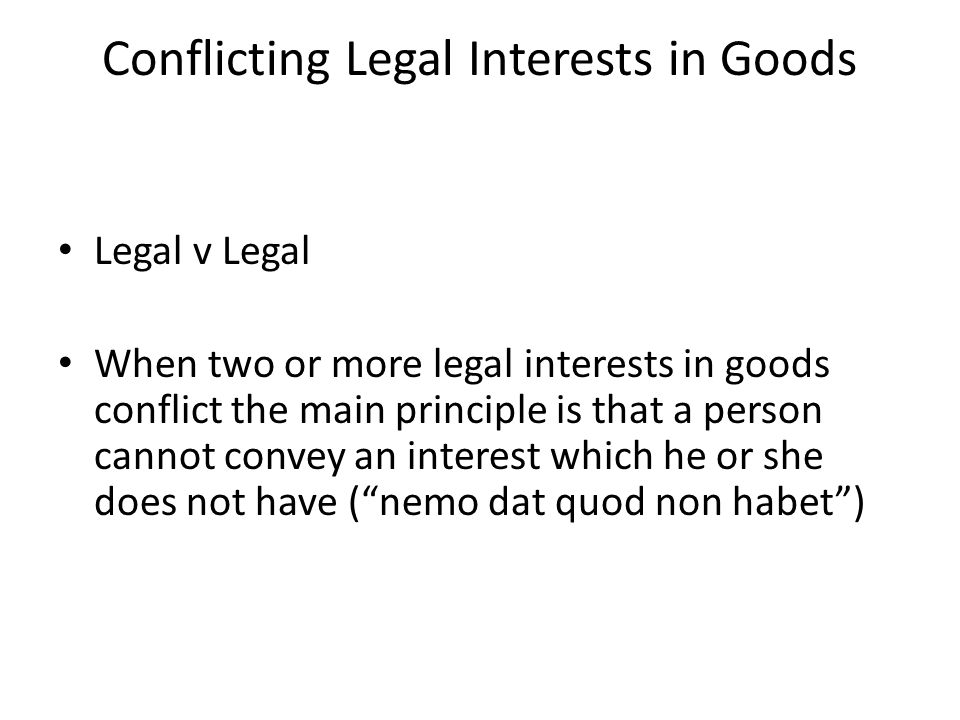 Conflicting Legal Interests in Goods Legal v Legal When two or more legal interests in goods conflict the main principle is that a person cannot conve