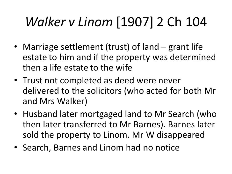 Walker v Linom [1907] 2 Ch 104 Marriage settlement (trust) of land – grant life estate to him and if the property was determined then a life estate to