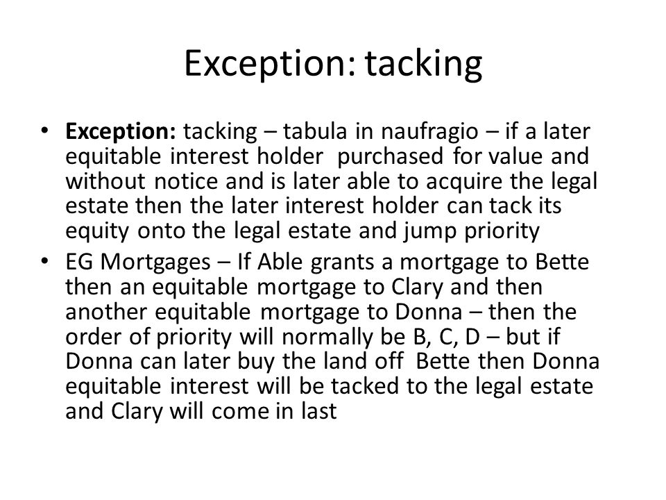 Exception: tacking Exception: tacking – tabula in naufragio – if a later equitable interest holder purchased for value and without notice and is later