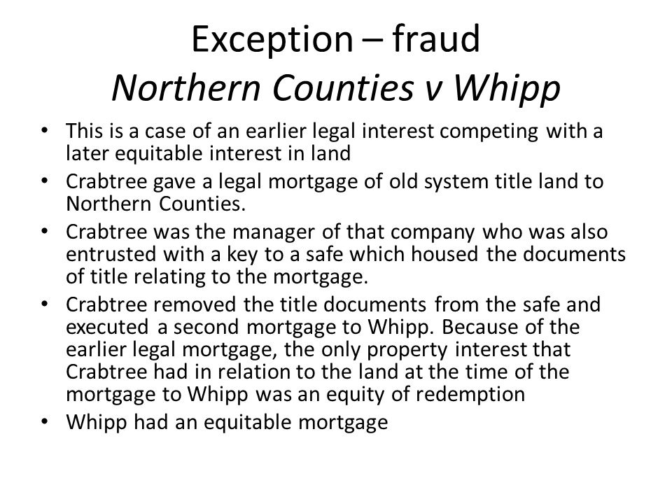 Exception – fraud Northern Counties v Whipp This is a case of an earlier legal interest competing with a later equitable interest in land Crabtree gav