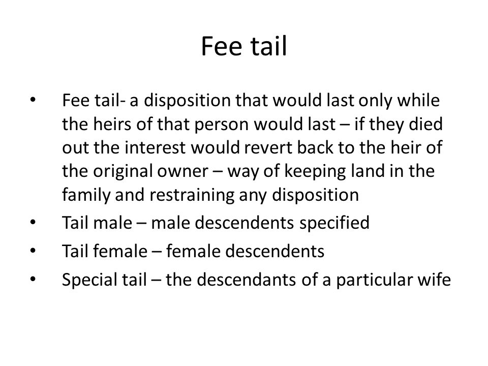 Fee tail Fee tail- a disposition that would last only while the heirs of that person would last – if they died out the interest would revert back to t