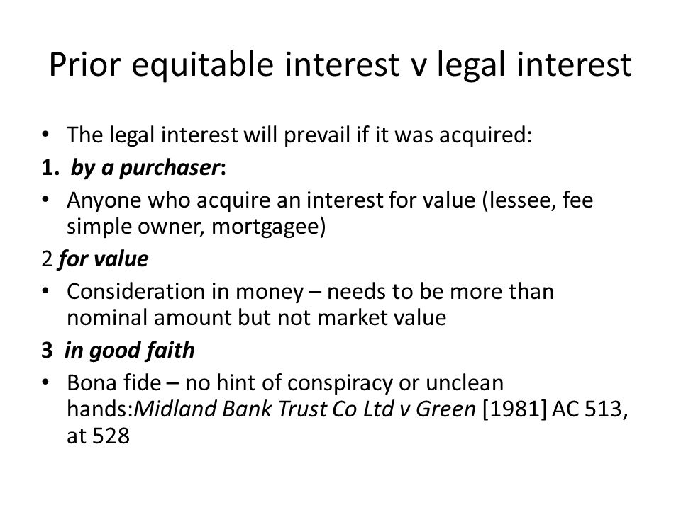 Prior equitable interest v legal interest The legal interest will prevail if it was acquired: 1. by a purchaser: Anyone who acquire an interest for va