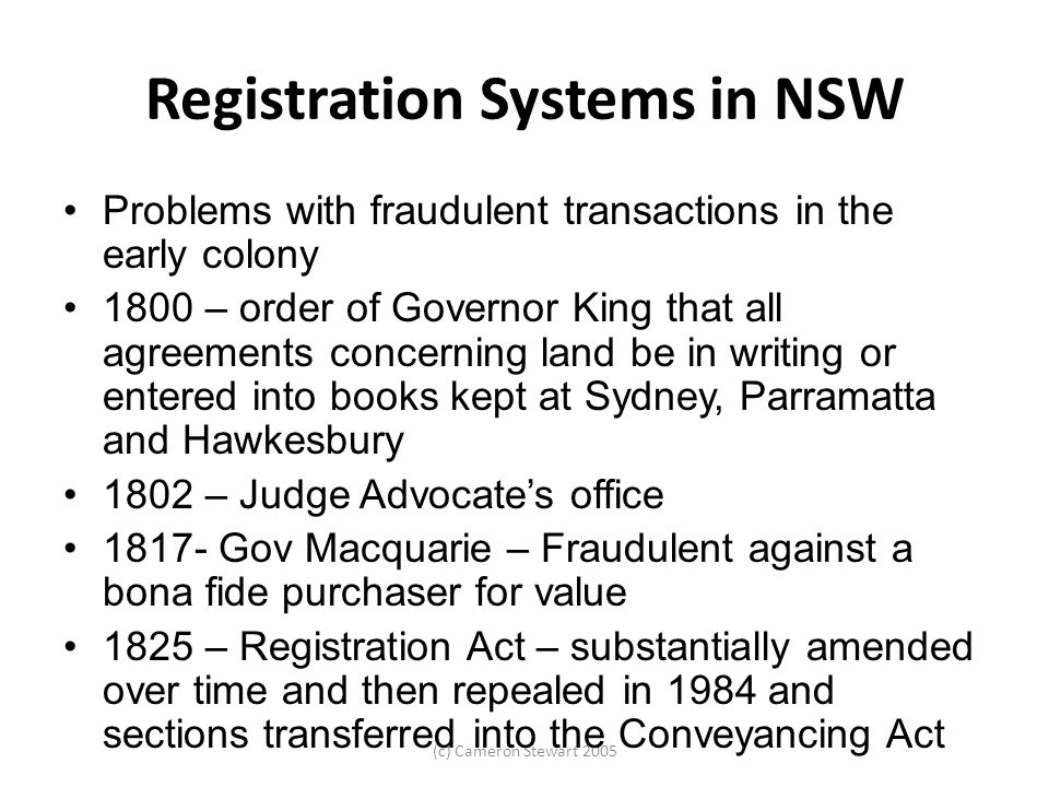 (c) Cameron Stewart 2005 Registration Systems in NSW Problems with fraudulent transactions in the early colony 1800 – order of Governor King that all