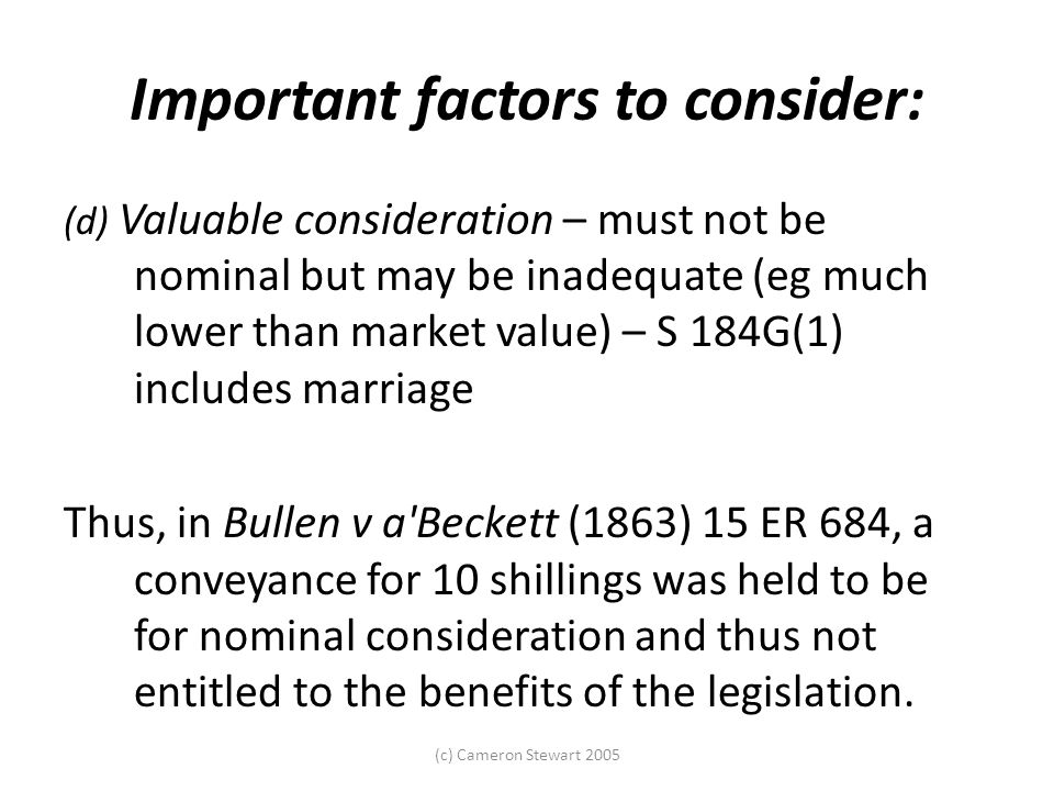 (c) Cameron Stewart 2005 Important factors to consider: (d) Valuable consideration – must not be nominal but may be inadequate (eg much lower than mar