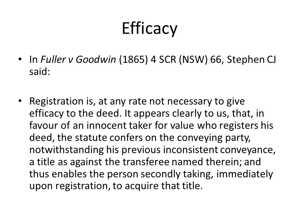 Efficacy In Fuller v Goodwin (1865) 4 SCR (NSW) 66, Stephen CJ said: Registration is, at any rate not necessary to give efficacy to the deed. It appea
