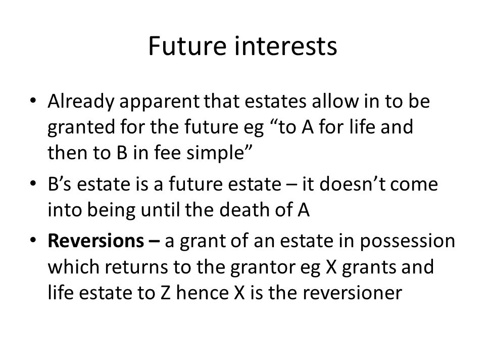 "Future interests Already apparent that estates allow in to be granted for the future eg ""to A for life and then to B in fee simple"" B's estate is a fu"