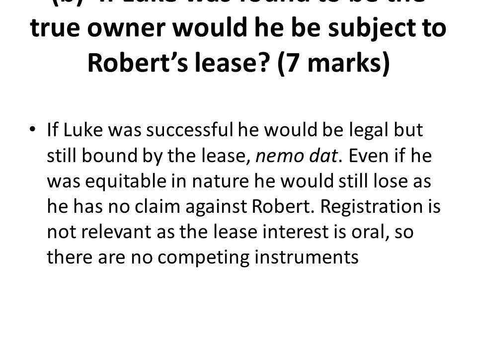 (b) If Luke was found to be the true owner would he be subject to Robert's lease? (7 marks) If Luke was successful he would be legal but still bound b