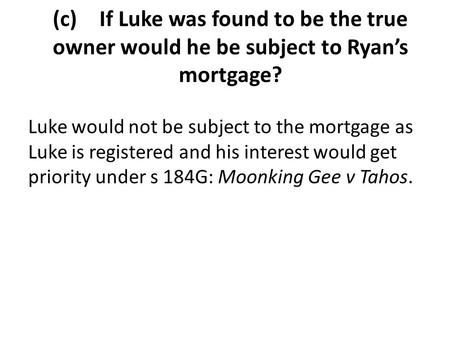 (c) If Luke was found to be the true owner would he be subject to Ryan's mortgage? Luke would not be subject to the mortgage as Luke is registered and