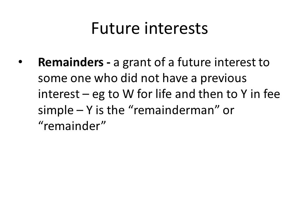 Future interests Remainders - a grant of a future interest to some one who did not have a previous interest – eg to W for life and then to Y in fee si