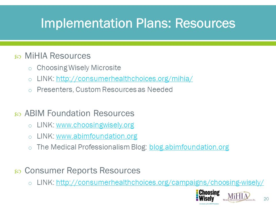  MiHIA Resources o Choosing Wisely Microsite o LINK: http://consumerhealthchoices.org/mihia/http://consumerhealthchoices.org/mihia/ o Presenters, Custom Resources as Needed  ABIM Foundation Resources o LINK: www.choosingwisely.orgwww.choosingwisely.org o LINK: www.abimfoundation.orgwww.abimfoundation.org o The Medical Professionalism Blog: blog.abimfoundation.orgblog.abimfoundation.org  Consumer Reports Resources o LINK: http://consumerhealthchoices.org/campaigns/choosing-wisely/http://consumerhealthchoices.org/campaigns/choosing-wisely/ 20