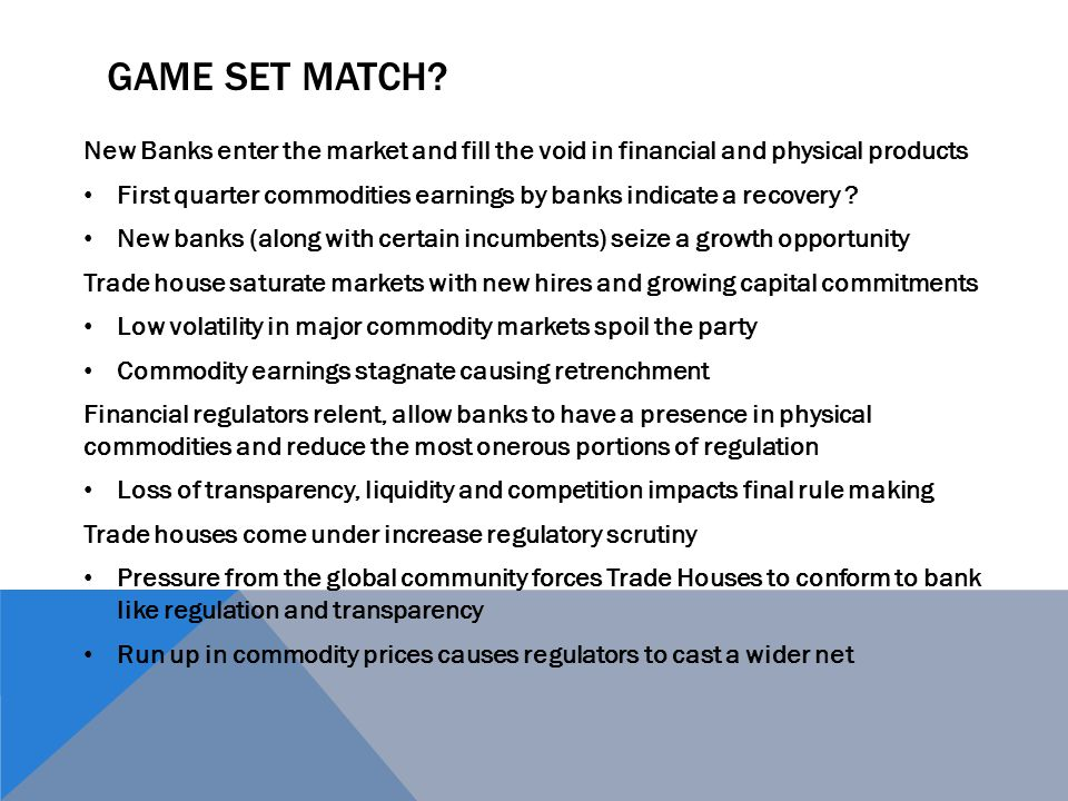 GAME SET MATCH? New Banks enter the market and fill the void in financial and physical products First quarter commodities earnings by banks indicate a