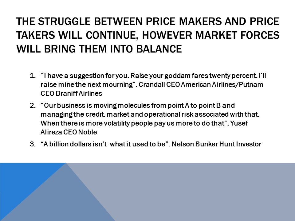 "THE STRUGGLE BETWEEN PRICE MAKERS AND PRICE TAKERS WILL CONTINUE, HOWEVER MARKET FORCES WILL BRING THEM INTO BALANCE 1.""I have a suggestion for you. R"