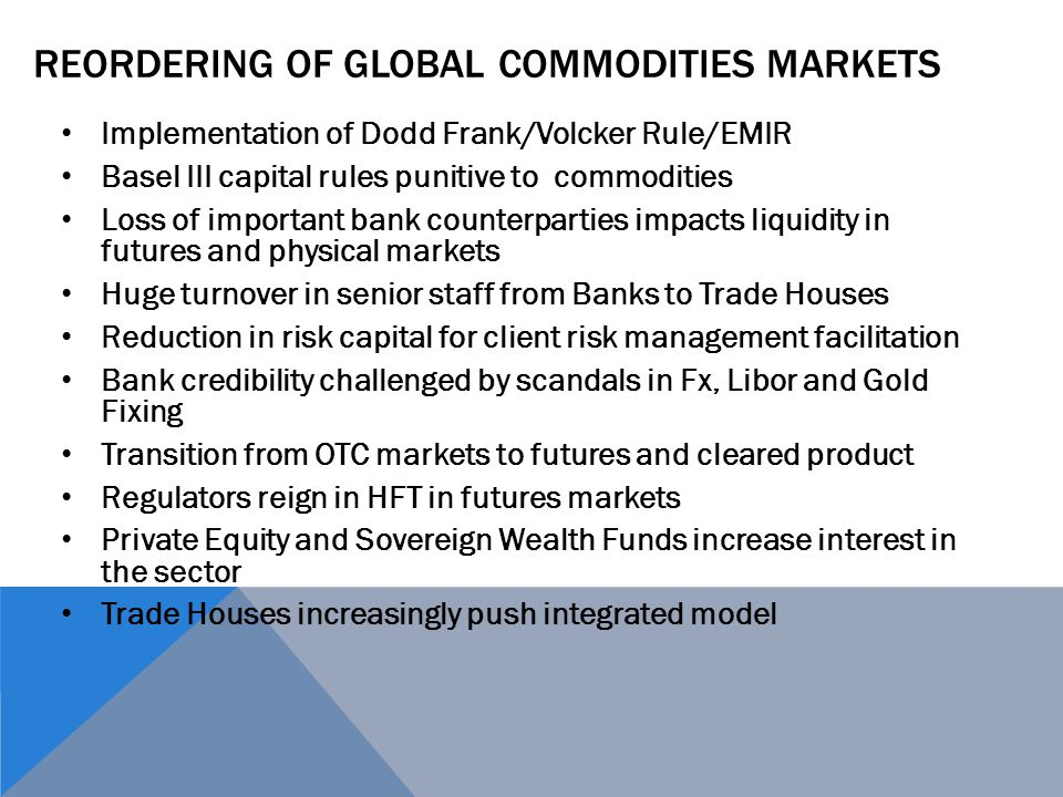 REORDERING OF GLOBAL COMMODITIES MARKETS Implementation of Dodd Frank/Volcker Rule/EMIR Basel III capital rules punitive to commodities Loss of import