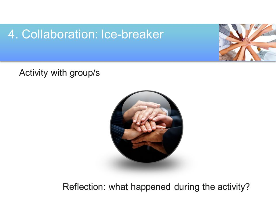 4. Collaboration: Ice-breaker Activity with group/s Reflection: what happened during the activity