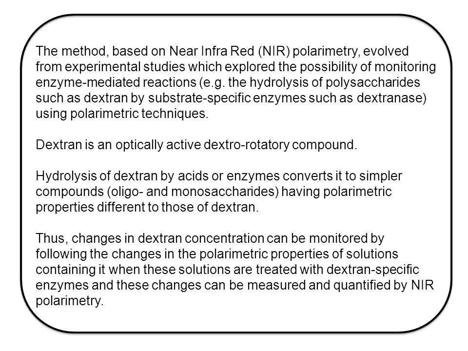 The method, based on Near Infra Red (NIR) polarimetry, evolved from experimental studies which explored the possibility of monitoring enzyme-mediated reactions (e.g.