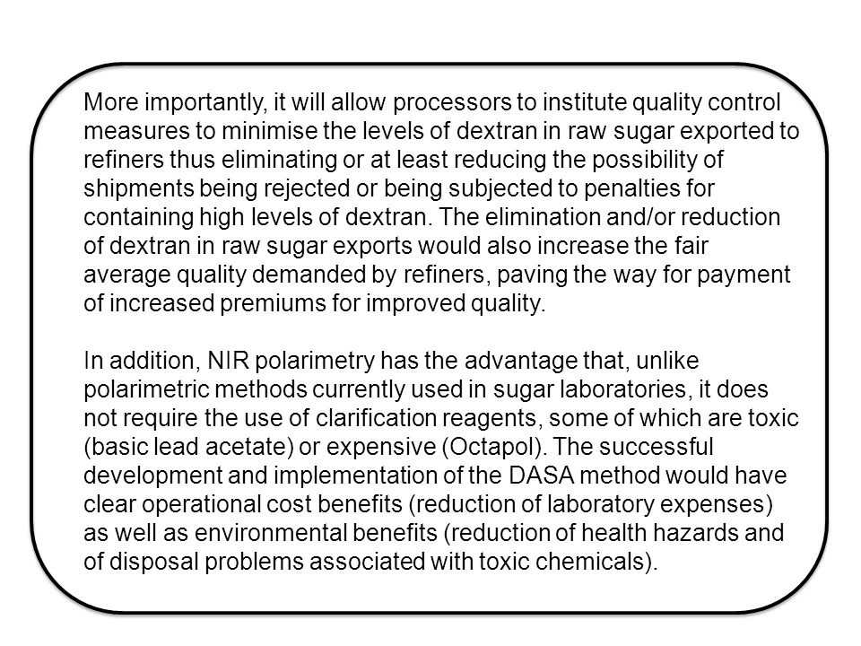 More importantly, it will allow processors to institute quality control measures to minimise the levels of dextran in raw sugar exported to refiners thus eliminating or at least reducing the possibility of shipments being rejected or being subjected to penalties for containing high levels of dextran.