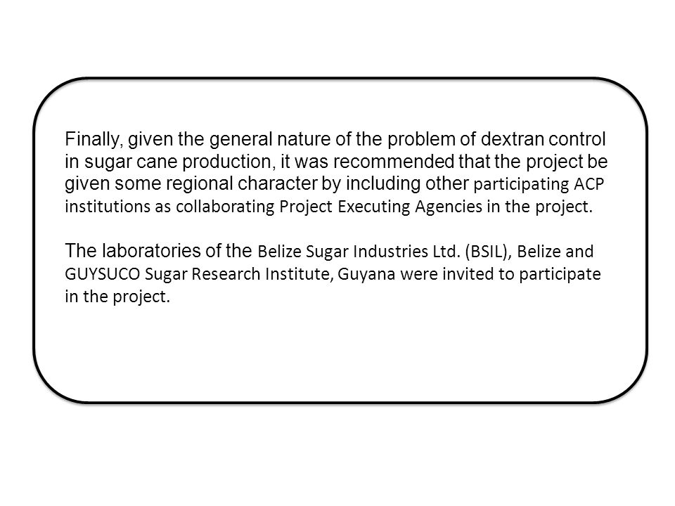 Finally, given the general nature of the problem of dextran control in sugar cane production, it was recommended that the project be given some regional character by including other participating ACP institutions as collaborating Project Executing Agencies in the project.