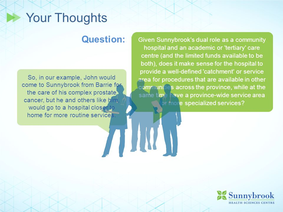 Your Thoughts Given Sunnybrook s dual role as a community hospital and an academic or tertiary care centre (and the limited funds available to be both), does it make sense for the hospital to provide a well-defined catchment or service area for procedures that are available in other communities across the province, while at the same time have a province-wide service area for more specialized services.