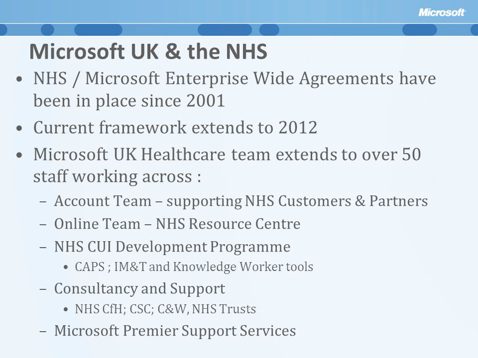 Microsoft UK & the NHS NHS / Microsoft Enterprise Wide Agreements have been in place since 2001 Current framework extends to 2012 Microsoft UK Healthcare team extends to over 50 staff working across : –Account Team – supporting NHS Customers & Partners –Online Team – NHS Resource Centre –NHS CUI Development Programme CAPS ; IM&T and Knowledge Worker tools –Consultancy and Support NHS CfH; CSC; C&W, NHS Trusts –Microsoft Premier Support Services