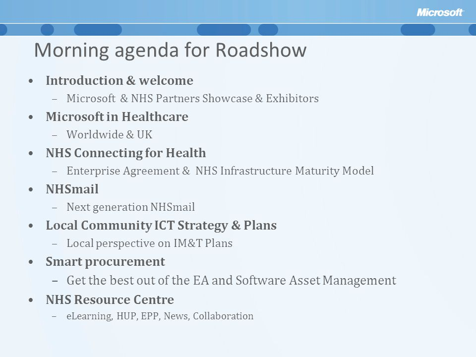 Morning agenda for Roadshow Introduction & welcome –Microsoft & NHS Partners Showcase & Exhibitors Microsoft in Healthcare –Worldwide & UK NHS Connecting for Health –Enterprise Agreement & NHS Infrastructure Maturity Model NHSmail –Next generation NHSmail Local Community ICT Strategy & Plans –Local perspective on IM&T Plans Smart procurement –Get the best out of the EA and Software Asset Management NHS Resource Centre –eLearning, HUP, EPP, News, Collaboration