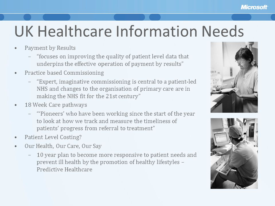 UK Healthcare Information Needs Payment by Results – focuses on improving the quality of patient level data that underpins the effective operation of payment by results Practice based Commissioning – Expert, imaginative commissioning is central to a patient-led NHS and changes to the organisation of primary care are in making the NHS fit for the 21st century 18 Week Care pathways – 'Pioneers' who have been working since the start of the year to look at how we track and measure the timeliness of patients' progress from referral to treatment Patient Level Costing.