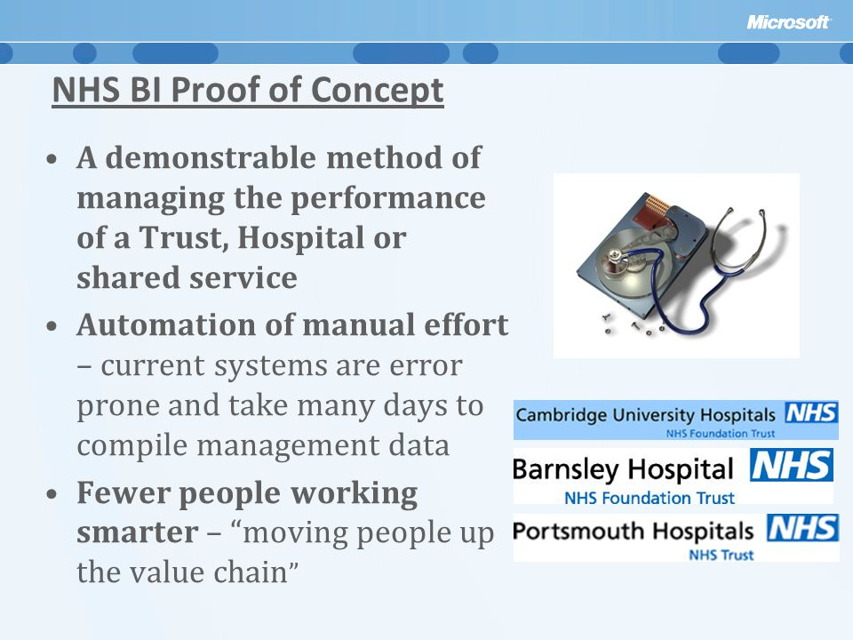 NHS BI Proof of Concept A demonstrable method of managing the performance of a Trust, Hospital or shared service Automation of manual effort – current systems are error prone and take many days to compile management data Fewer people working smarter – moving people up the value chain