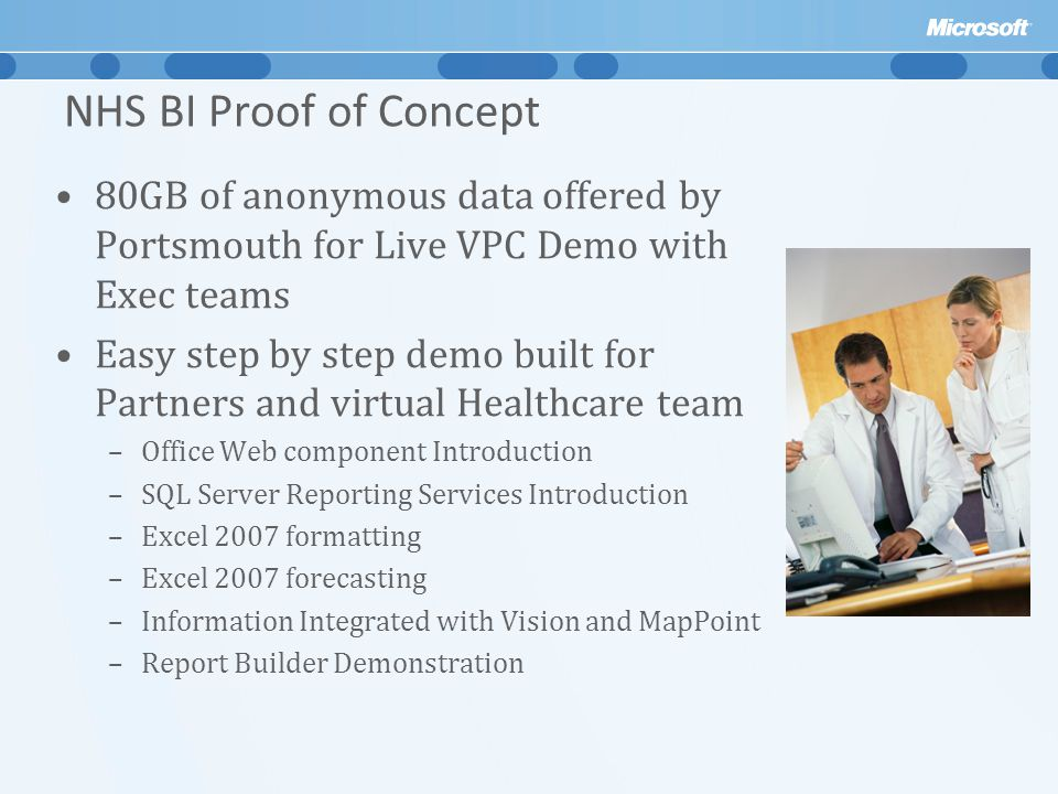 NHS BI Proof of Concept 80GB of anonymous data offered by Portsmouth for Live VPC Demo with Exec teams Easy step by step demo built for Partners and virtual Healthcare team –Office Web component Introduction –SQL Server Reporting Services Introduction –Excel 2007 formatting –Excel 2007 forecasting –Information Integrated with Vision and MapPoint –Report Builder Demonstration