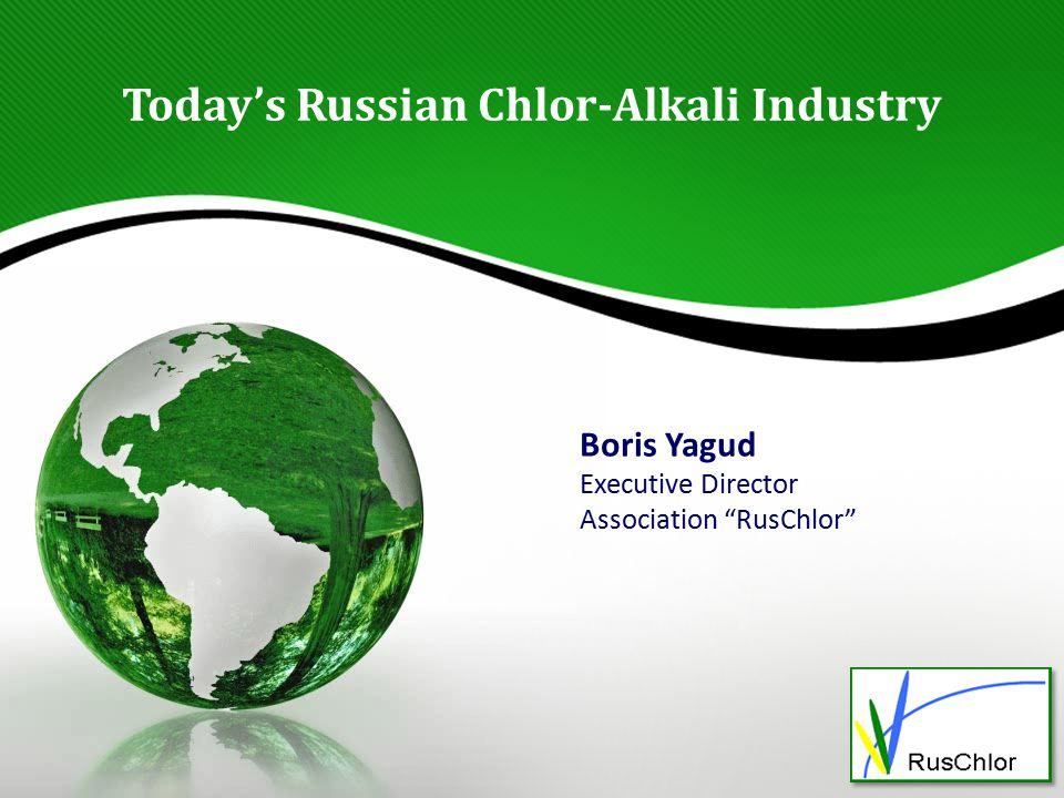 Today's Russian Chlor-Alkali Industry Boris Yagud Executive Director Association RusChlor