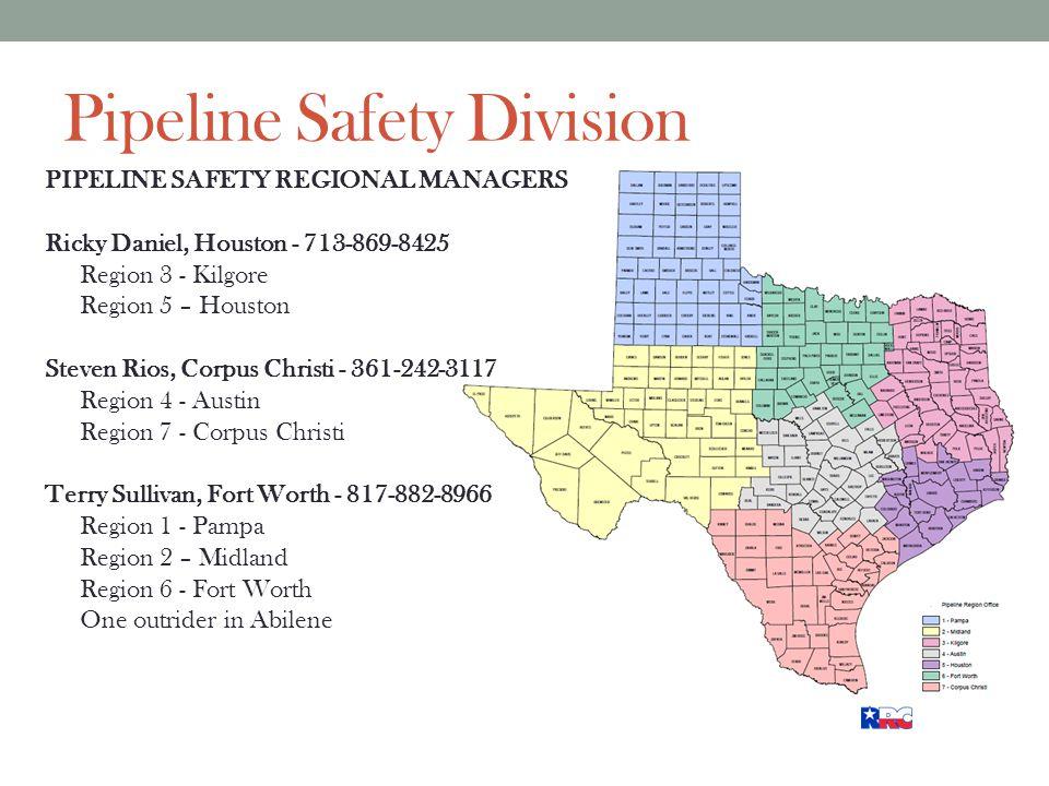 Pipeline Safety Division PIPELINE SAFETY REGIONAL MANAGERS Ricky Daniel, Houston - 713-869-8425 Region 3 - Kilgore Region 5 – Houston Steven Rios, Corpus Christi - 361-242-3117 Region 4 - Austin Region 7 - Corpus Christi Terry Sullivan, Fort Worth - 817-882-8966 Region 1 - Pampa Region 2 – Midland Region 6 - Fort Worth One outrider in Abilene