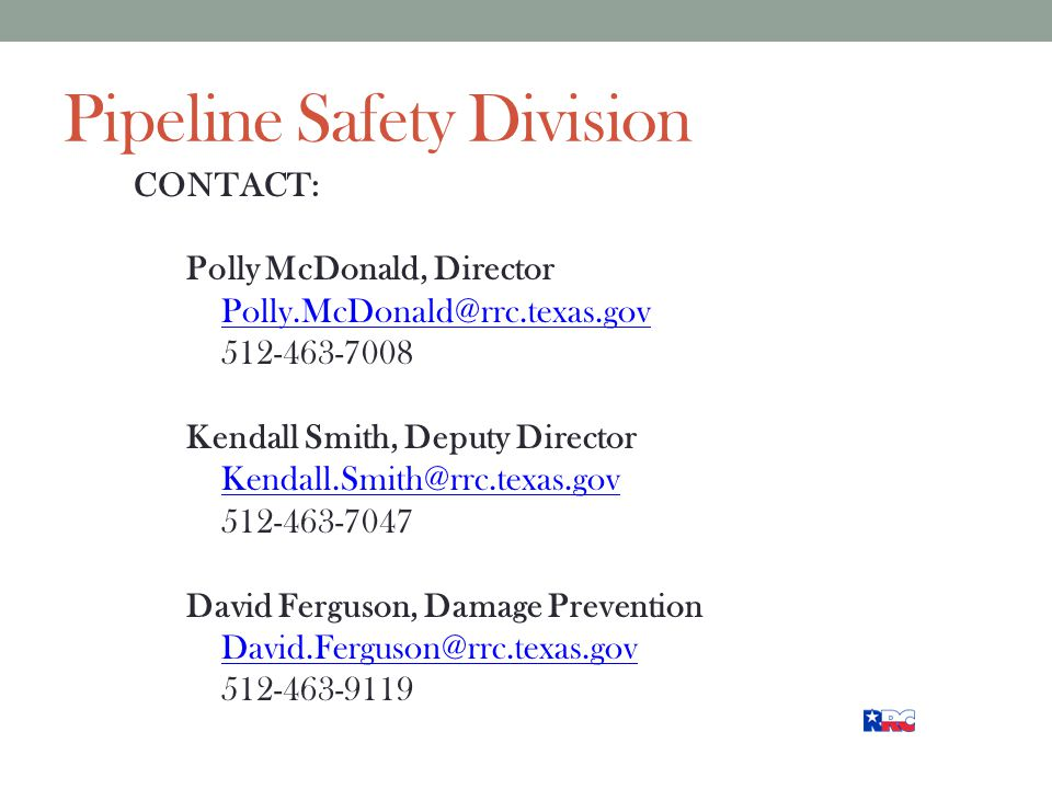 Pipeline Safety Division CONTACT: Polly McDonald, Director Polly.McDonald@rrc.texas.gov 512-463-7008 Kendall Smith, Deputy Director Kendall.Smith@rrc.texas.gov 512-463-7047 David Ferguson, Damage Prevention David.Ferguson@rrc.texas.gov 512-463-9119