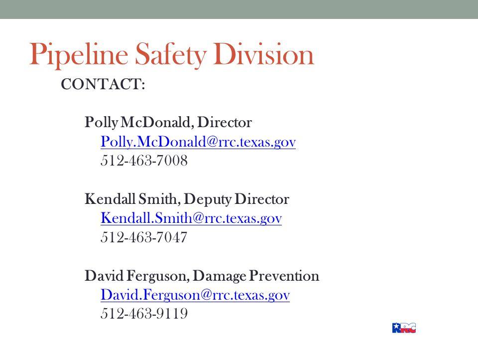 Pipeline Safety Division CONTACT: Polly McDonald, Director Polly.McDonald@rrc.texas.gov 512-463-7008 Kendall Smith, Deputy Director Kendall.Smith@rrc.texas.gov 512-463-7047 David Ferguson, Damage Prevention David.Ferguson@rrc.texas.gov 512-463-9119