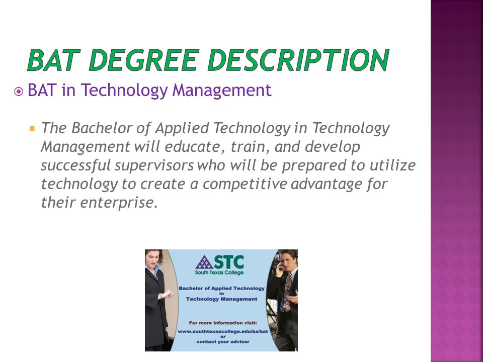  BAT in Technology Management  The Bachelor of Applied Technology in Technology Management will educate, train, and develop successful supervisors who will be prepared to utilize technology to create a competitive advantage for their enterprise.