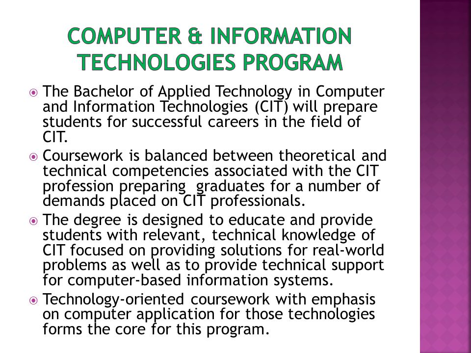  The Bachelor of Applied Technology in Computer and Information Technologies (CIT) will prepare students for successful careers in the field of CIT.