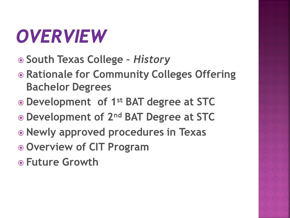  South Texas College – History  Rationale for Community Colleges Offering Bachelor Degrees  Development of 1 st BAT degree at STC  Development of 2 nd BAT Degree at STC  Newly approved procedures in Texas  Overview of CIT Program  Future Growth
